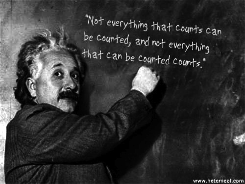 Not everything that counts can be counted and not everything that can be counted counts